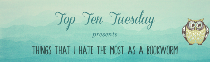 [Top Ten Tuesday] THINGS THAT I HATE THE MOST AS ABOOKWORM